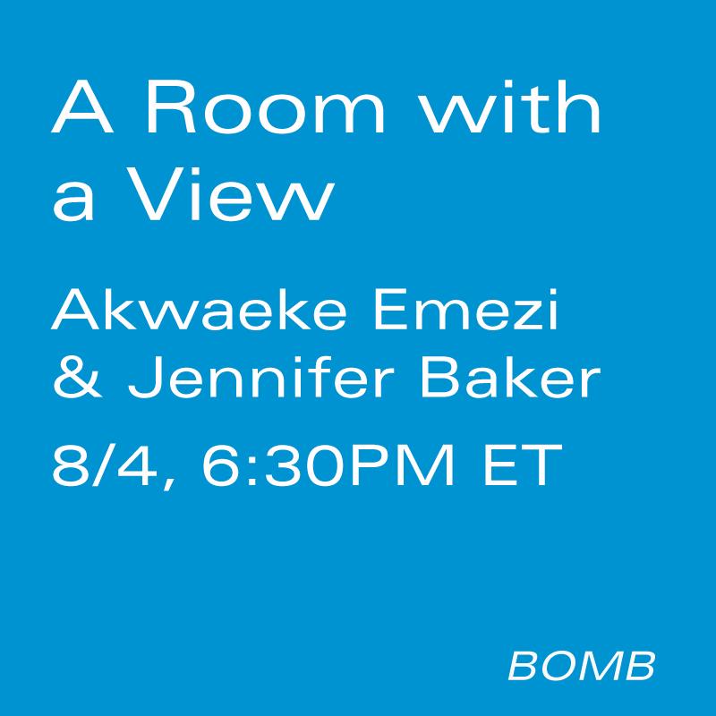 Room with a View: Akwaeke Emezi & Jennifer Baker by - BOMB Magazine